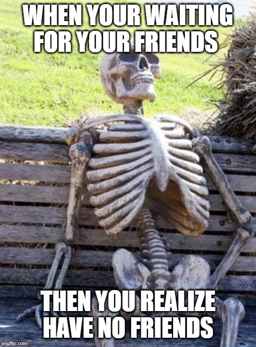 Waiting Skeleton | WHEN YOUR WAITING FOR YOUR FRIENDS THEN YOU REALIZE HAVE NO FRIENDS | image tagged in memes,waiting skeleton | made w/ Imgflip meme maker