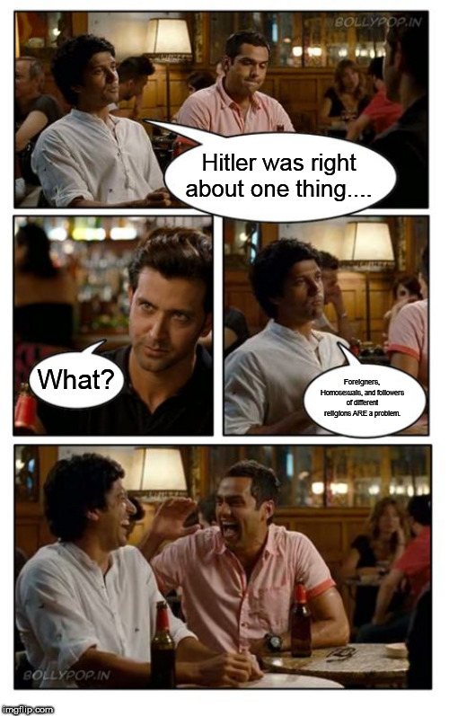 The thing Hitler was right about |  Hitler was right about one thing.... What? Foreigners, Homosexuals, and followers of different religions ARE a problem. | image tagged in memes,znmd,adolf,hitler,adolf hitler,right wing | made w/ Imgflip meme maker