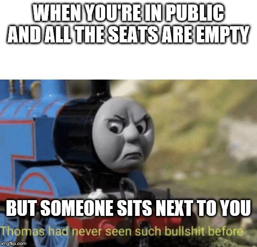 Thomas had never seen such bullshit before | WHEN YOU'RE IN PUBLIC AND ALL THE SEATS ARE EMPTY BUT SOMEONE SITS NEXT TO YOU | image tagged in thomas had never seen such bullshit before,public,logic | made w/ Imgflip meme maker