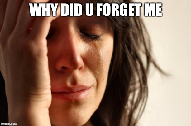 First World Problems Meme | WHY DID U FORGET ME | image tagged in memes,first world problems | made w/ Imgflip meme maker