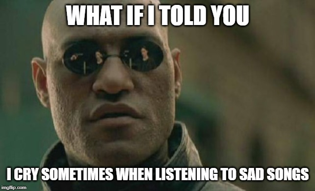 Matrix Morpheus | WHAT IF I TOLD YOU I CRY SOMETIMES WHEN LISTENING TO SAD SONGS | image tagged in memes,matrix morpheus | made w/ Imgflip meme maker