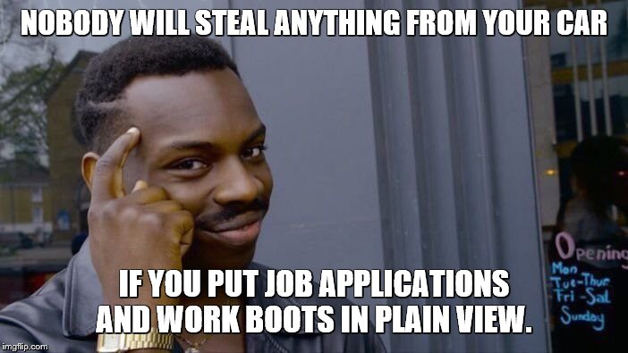 Nothing in this car.  Try another one. | NOBODY WILL STEAL ANYTHING FROM YOUR CAR IF YOU PUT JOB APPLICATIONS AND WORK BOOTS IN PLAIN VIEW. | image tagged in memes,roll safe think about it,cars,stealing,work,shoes | made w/ Imgflip meme maker