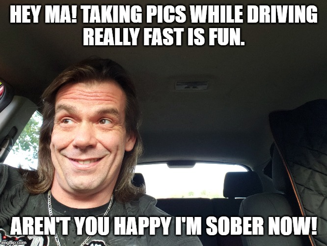 11 months clean | HEY MA! TAKING PICS WHILE DRIVING REALLY FAST IS FUN. AREN'T YOU HAPPY I'M SOBER NOW! | image tagged in sobriety,recovery,addiction,alcoholic | made w/ Imgflip meme maker