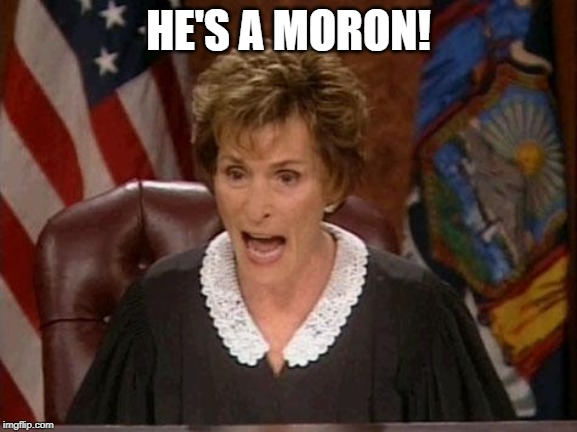 Judge Judy | HE'S A MORON! | image tagged in judge judy | made w/ Imgflip meme maker