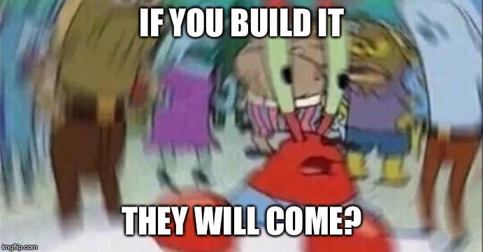 Confused Mr. Krab | IF YOU BUILD IT THEY WILL COME? | image tagged in confused mr krab | made w/ Imgflip meme maker