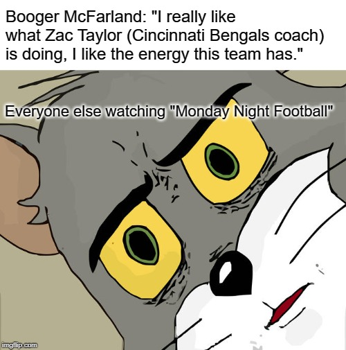 "Talking Booger |  Booger McFarland: ""I really like what Zac Taylor (Cincinnati Bengals coach) is doing, I like the energy this team has.""; Everyone else watching ""Monday Night Football"" 