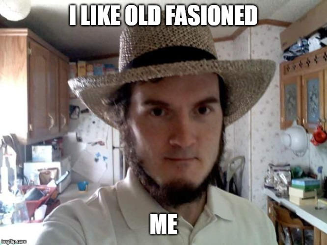AMISH GUY | I LIKE OLD FASIONED ME | image tagged in amish guy | made w/ Imgflip meme maker