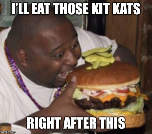 Lunch Nigga | I'LL EAT THOSE KIT KATS RIGHT AFTER THIS | image tagged in lunch nigga | made w/ Imgflip meme maker