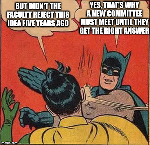 Batman Slapping Robin Meme |  YES, THAT'S WHY A NEW COMMITTEE MUST MEET UNTIL THEY GET THE RIGHT ANSWER; BUT DIDN'T THE FACULTY REJECT THIS IDEA FIVE YEARS AGO | image tagged in memes,batman slapping robin | made w/ Imgflip meme maker