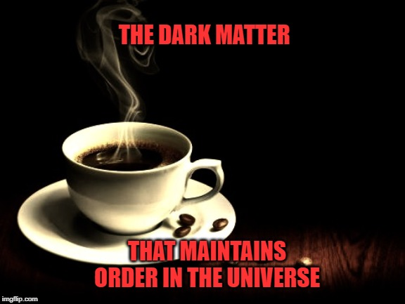 Coffee lust | THE DARK MATTER THAT MAINTAINS ORDER IN THE UNIVERSE | image tagged in coffee lust | made w/ Imgflip meme maker