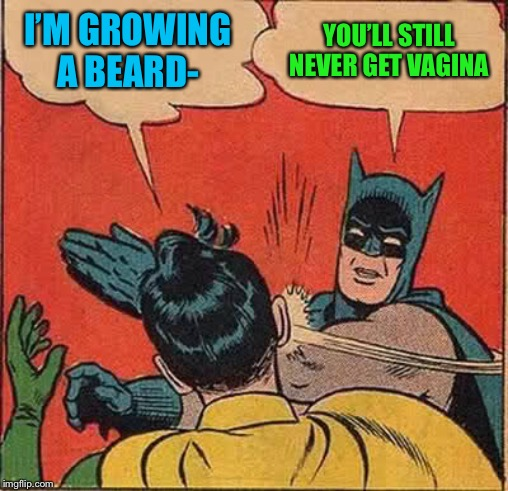 Batman Slapping Robin Meme | I'M GROWING A BEARD- YOU'LL STILL NEVER GET VA**NA | image tagged in memes,batman slapping robin | made w/ Imgflip meme maker