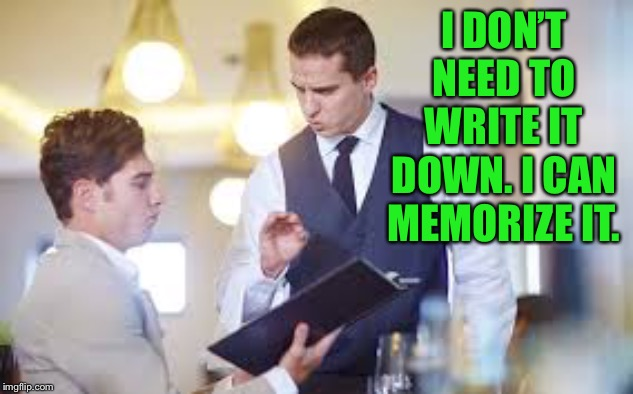 Waiter | I DON'T NEED TO WRITE IT DOWN. I CAN MEMORIZE IT. | image tagged in waiter | made w/ Imgflip meme maker