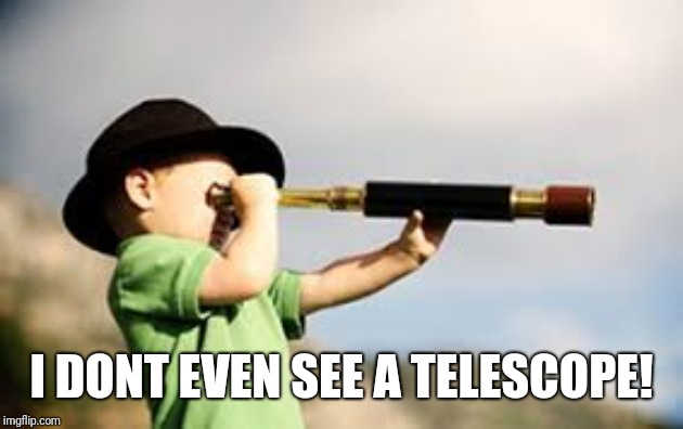 Boy Telescope | I DONT EVEN SEE A TELESCOPE! | image tagged in boy telescope | made w/ Imgflip meme maker
