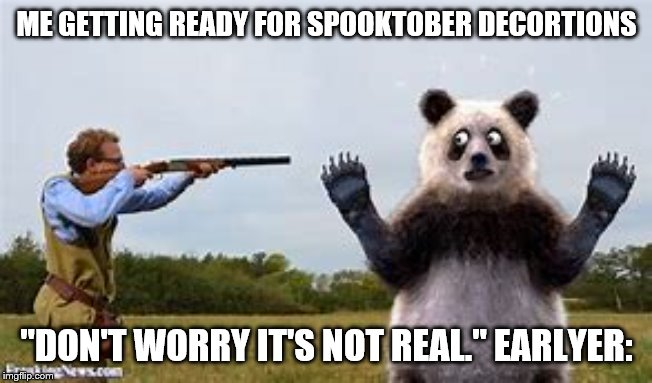 "Not the panda!!! | ME GETTING READY FOR SPOOKTOBER DECORTIONS ""DON'T WORRY IT'S NOT REAL."" EARLYER: 