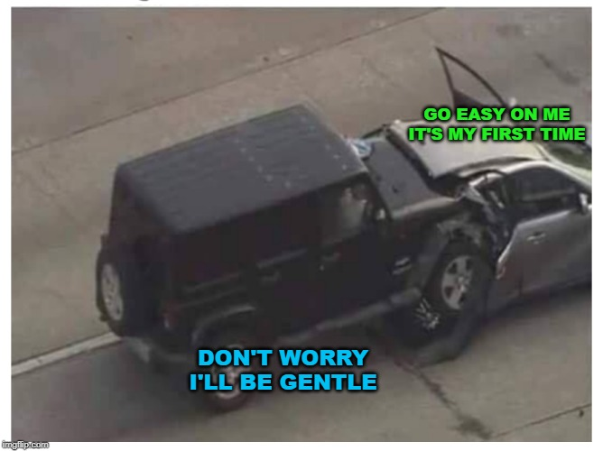 Why Don't You Two Get A Parking Lot !! | GO EASY ON ME IT'S MY FIRST TIME DON'T WORRY I'LL BE GENTLE | image tagged in jeep,car,crash | made w/ Imgflip meme maker