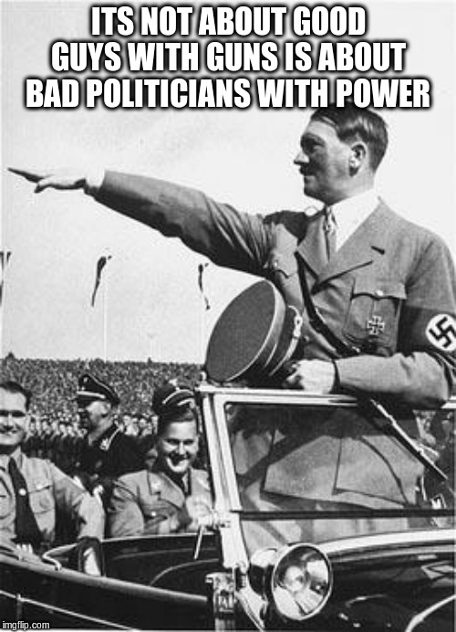 Nazi Salute | ITS NOT ABOUT GOOD GUYS WITH GUNS IS ABOUT BAD POLITICIANS WITH POWER | image tagged in nazi salute | made w/ Imgflip meme maker
