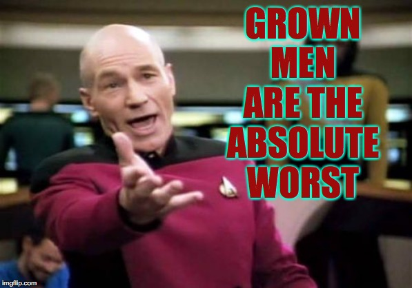 Picard Wtf Meme | GROWN MEN ARE THE ABSOLUTE WORST | image tagged in memes,picard wtf | made w/ Imgflip meme maker