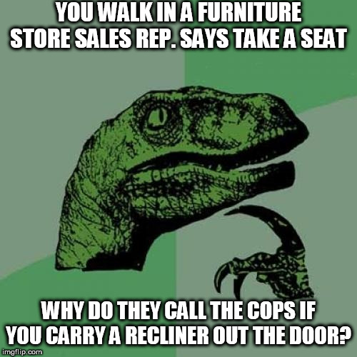 For     Real   I was like   WTH? | YOU WALK IN A FURNITURE STORE SALES REP. SAYS TAKE A SEAT WHY DO THEY CALL THE COPS IF YOU CARRY A RECLINER OUT THE DOOR? | image tagged in memes,philosoraptor,the dude told me i can take it,why call the  police | made w/ Imgflip meme maker