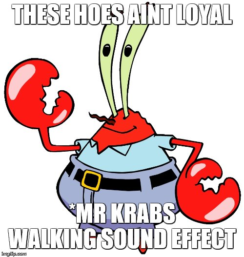 mr memes |  THESE HOES AINT LOYAL; *MR KRABS WALKING SOUND EFFECT | image tagged in memes,dank memes,ps4,fortnite,funny memes,trump | made w/ Imgflip meme maker