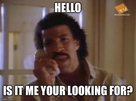 HELLO; IS IT ME YOUR LOOKING FOR? | image tagged in lionel ritchie,memes | made w/ Imgflip meme maker