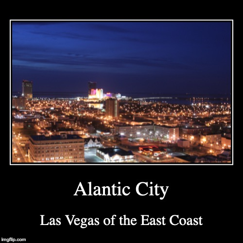 Atlantic City | Alantic City | Las Vegas of the East Coast | image tagged in demotivationals,atlantic city | made w/ Imgflip demotivational maker