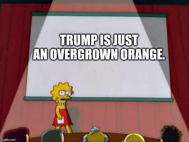 Lisa Simpson's Presentation |  TRUMP IS JUST AN OVERGROWN ORANGE. | image tagged in lisa simpson's presentation | made w/ Imgflip meme maker