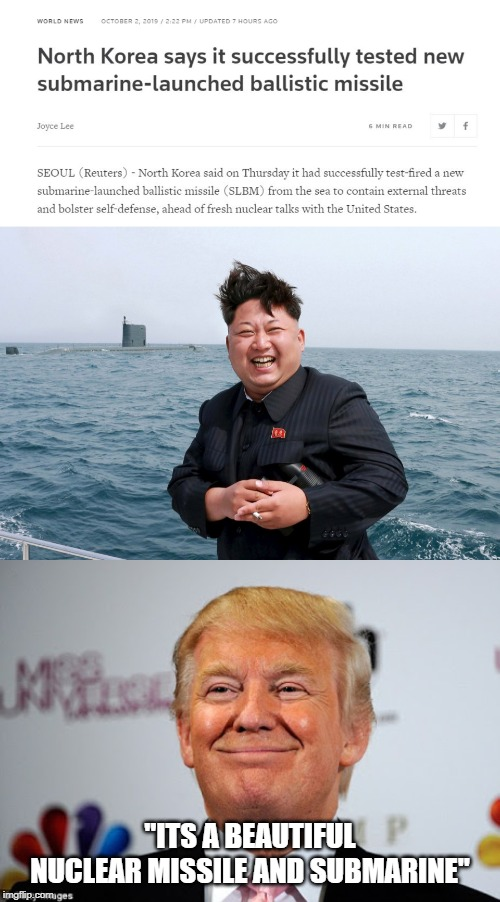 "Now he can launch beautiful missiles on all US cities, good job idiot trump | ""ITS A BEAUTIFUL NUCLEAR MISSILE AND SUBMARINE"" 