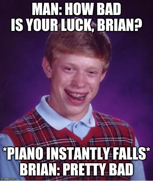 Bad Luck Brian | MAN: HOW BAD IS YOUR LUCK, BRIAN? *PIANO INSTANTLY FALLS* BRIAN: PRETTY BAD | image tagged in memes,bad luck brian,piano | made w/ Imgflip meme maker