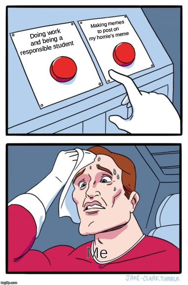 Two Buttons Meme | Doing work and being a responsible student Making memes to post on my homie's meme Me | image tagged in memes,two buttons | made w/ Imgflip meme maker