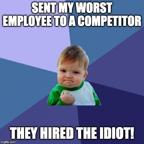 Success Kid Meme | SENT MY WORST EMPLOYEE TO A COMPETITOR THEY HIRED THE IDIOT! | image tagged in memes,success kid,AdviceAnimals | made w/ Imgflip meme maker