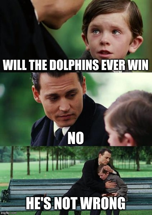 Finding Neverland Meme | WILL THE DOLPHINS EVER WIN NO HE'S NOT WRONG | image tagged in memes,finding neverland | made w/ Imgflip meme maker