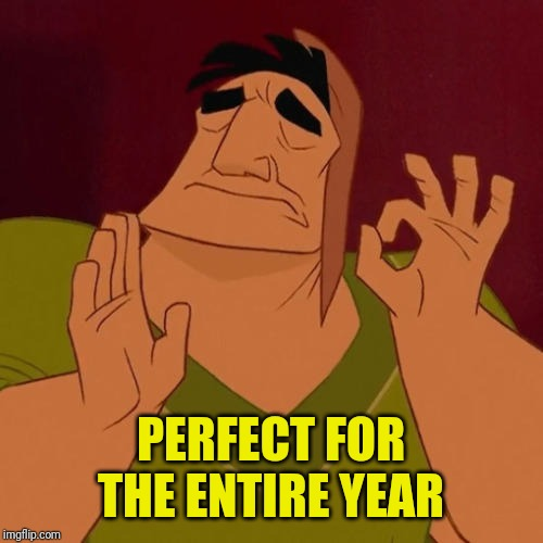 When X just right | PERFECT FOR THE ENTIRE YEAR | image tagged in when x just right | made w/ Imgflip meme maker