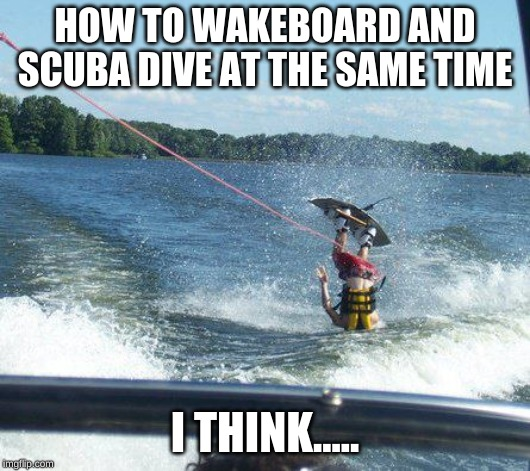 MULTITASKERS.... UNITE!!!! |  HOW TO WAKEBOARD AND SCUBA DIVE AT THE SAME TIME; I THINK..... | image tagged in memes,nailed it,funny,multitasking,scuba diving | made w/ Imgflip meme maker