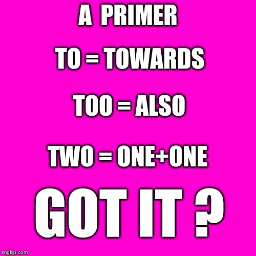 Blank Hot Pink Background |  A  PRIMER; TO = TOWARDS; TOO = ALSO; TWO = ONE+ONE; GOT IT ? | image tagged in to,too,two | made w/ Imgflip meme maker