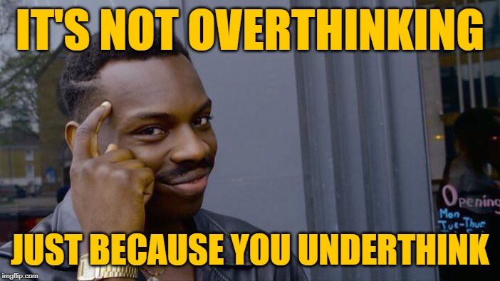 Roll Safe & Overthink |  IT'S NOT OVERTHINKING; JUST BECAUSE YOU UNDERTHINK | image tagged in roll safe think about it,thinking meme,so true,thoughts,morons,life lessons | made w/ Imgflip meme maker