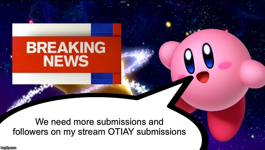 OTIAY | We need more submissions and followers on my stream OTIAY submissions | image tagged in kirby breaking news | made w/ Imgflip meme maker