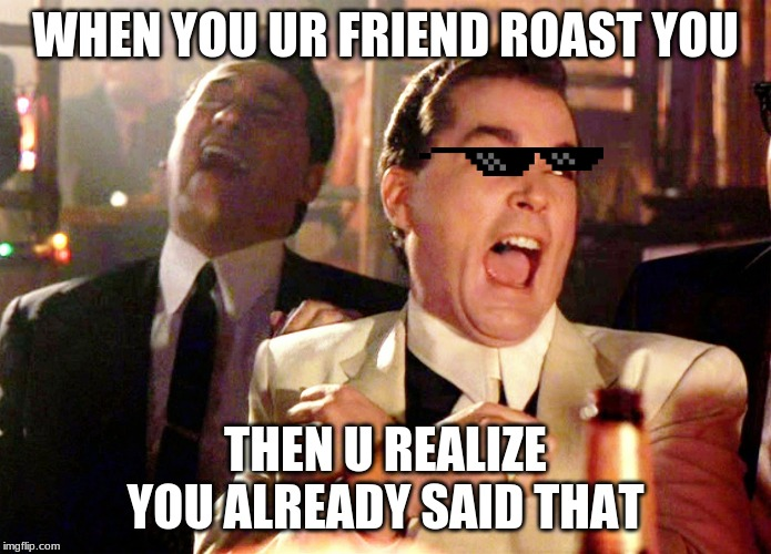 Good Fellas Hilarious Meme | WHEN YOU UR FRIEND ROAST YOU THEN U REALIZE YOU ALREADY SAID THAT | image tagged in memes,good fellas hilarious | made w/ Imgflip meme maker