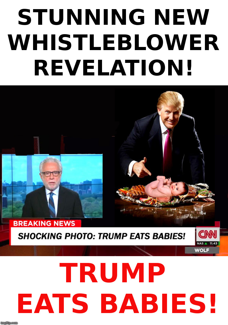 Trump Eats Babies! | image tagged in trump,babies,whistleblower,cnn,wolf blitzer,fake news | made w/ Imgflip meme maker