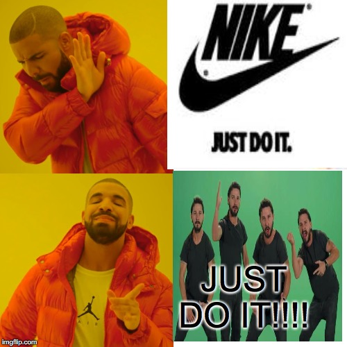 JUST DO IT!!!! | image tagged in drake hotline bling,drake hotline approves,just do it,shia labeouf just do it,nike,nike just do it | made w/ Imgflip meme maker