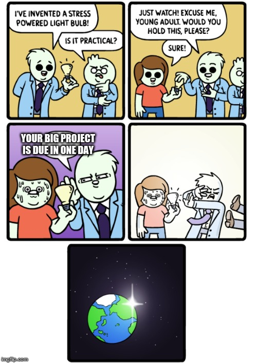 Stress Powered Lightbulb | YOUR BIG PROJECT IS DUE IN ONE DAY | image tagged in stress powered lightbulb | made w/ Imgflip meme maker