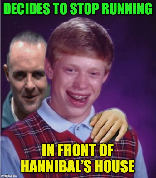 Hannibal Lecter And Bad Luck Brian | DECIDES TO STOP RUNNING IN FRONT OF HANNIBAL'S HOUSE | image tagged in hannibal lecter and bad luck brian | made w/ Imgflip meme maker