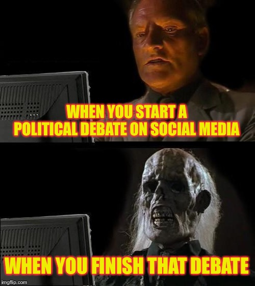 Online politics | WHEN YOU START A POLITICAL DEBATE ON SOCIAL MEDIA WHEN YOU FINISH THAT DEBATE | image tagged in memes,ill just wait here,politics,political meme,debate | made w/ Imgflip meme maker