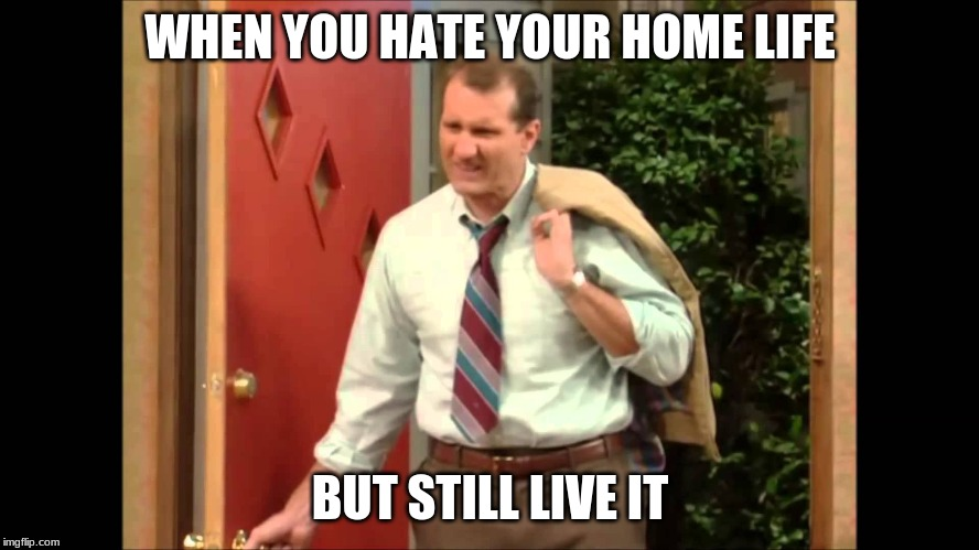 Al Bundy Coming Home |  WHEN YOU HATE YOUR HOME LIFE; BUT STILL LIVE IT | image tagged in al bundy coming home | made w/ Imgflip meme maker