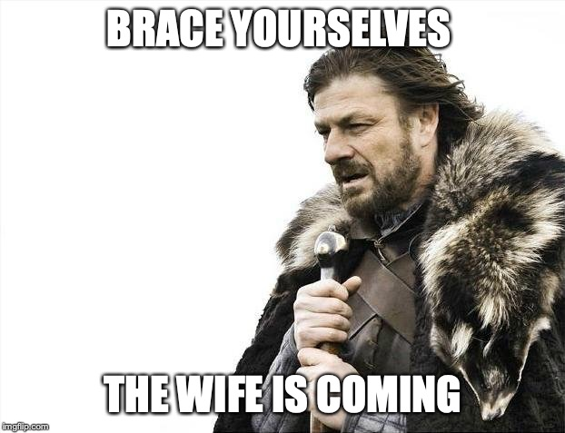 For all men out there... | BRACE YOURSELVES THE WIFE IS COMING | image tagged in memes,brace yourselves x is coming | made w/ Imgflip meme maker
