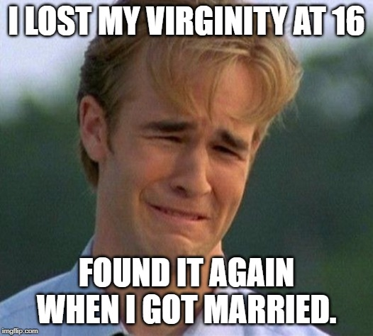 1990s First World Problems Meme |  I LOST MY VIRGINITY AT 16; FOUND IT AGAIN WHEN I GOT MARRIED. | image tagged in memes,1990s first world problems | made w/ Imgflip meme maker