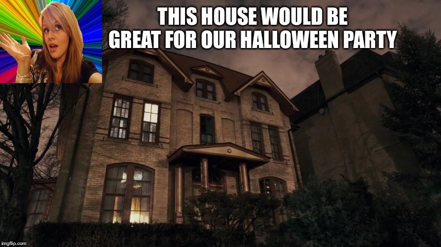 THIS HOUSE WOULD BE GREAT FOR OUR HALLOWEEN PARTY | made w/ Imgflip meme maker