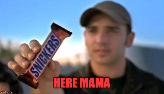 snickers | HERE MAMA | image tagged in snickers | made w/ Imgflip meme maker