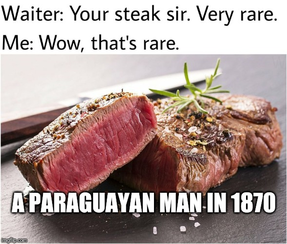 rare steak meme | A PARAGUAYAN MAN IN 1870 | image tagged in rare steak meme | made w/ Imgflip meme maker