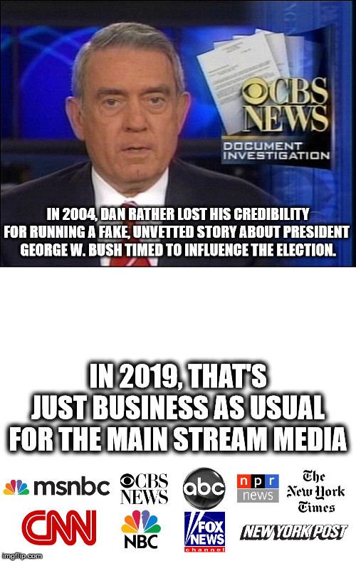 What's the Frequency, Kenneth??? |  IN 2004, DAN RATHER LOST HIS CREDIBILITY FOR RUNNING A FAKE, UNVETTED STORY ABOUT PRESIDENT  GEORGE W. BUSH TIMED TO INFLUENCE THE ELECTION. IN 2019, THAT'S JUST BUSINESS AS USUAL FOR THE MAIN STREAM MEDIA | image tagged in msm,dan rather cbs,impeach trump,trump impeachment | made w/ Imgflip meme maker
