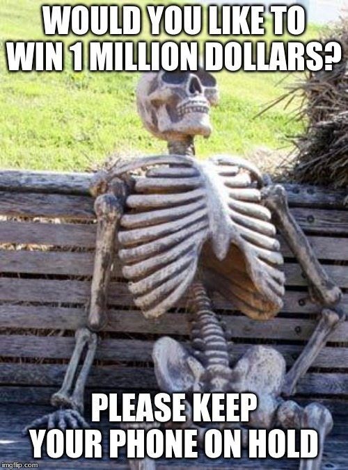 Waiting Skeleton | WOULD YOU LIKE TO WIN 1 MILLION DOLLARS? PLEASE KEEP YOUR PHONE ON HOLD | image tagged in memes,waiting skeleton | made w/ Imgflip meme maker